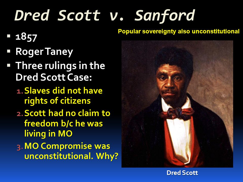 Dred Scott v. Sanford  1857  Roger Taney  Three rulings in the Dred Scott Case: 1. Slaves did not have rights of citizens 2. Scott had no claim to