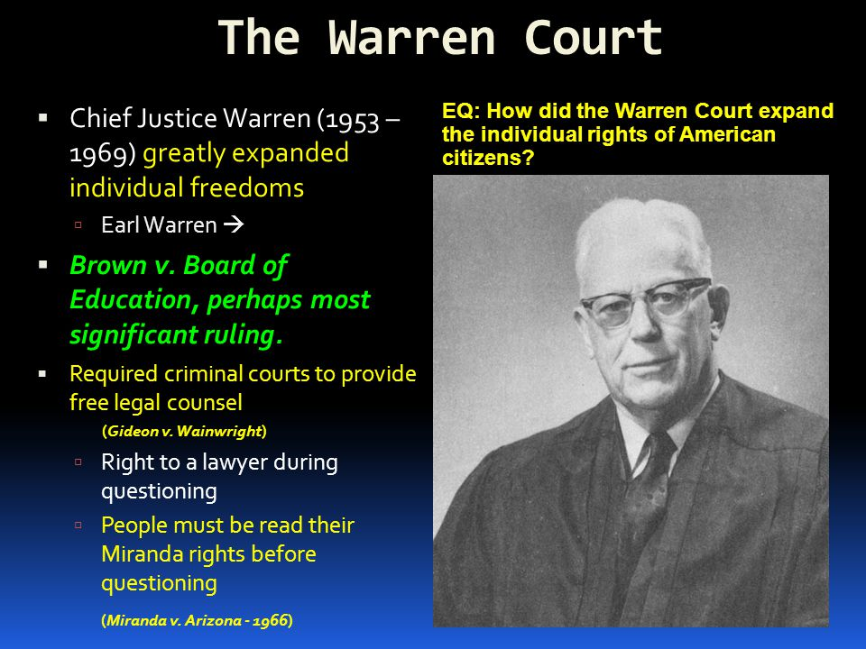 The Warren Court  Chief Justice Warren (1953 – 1969) greatly expanded individual freedoms  Earl Warren   Brown v. Board of Education, perhaps most