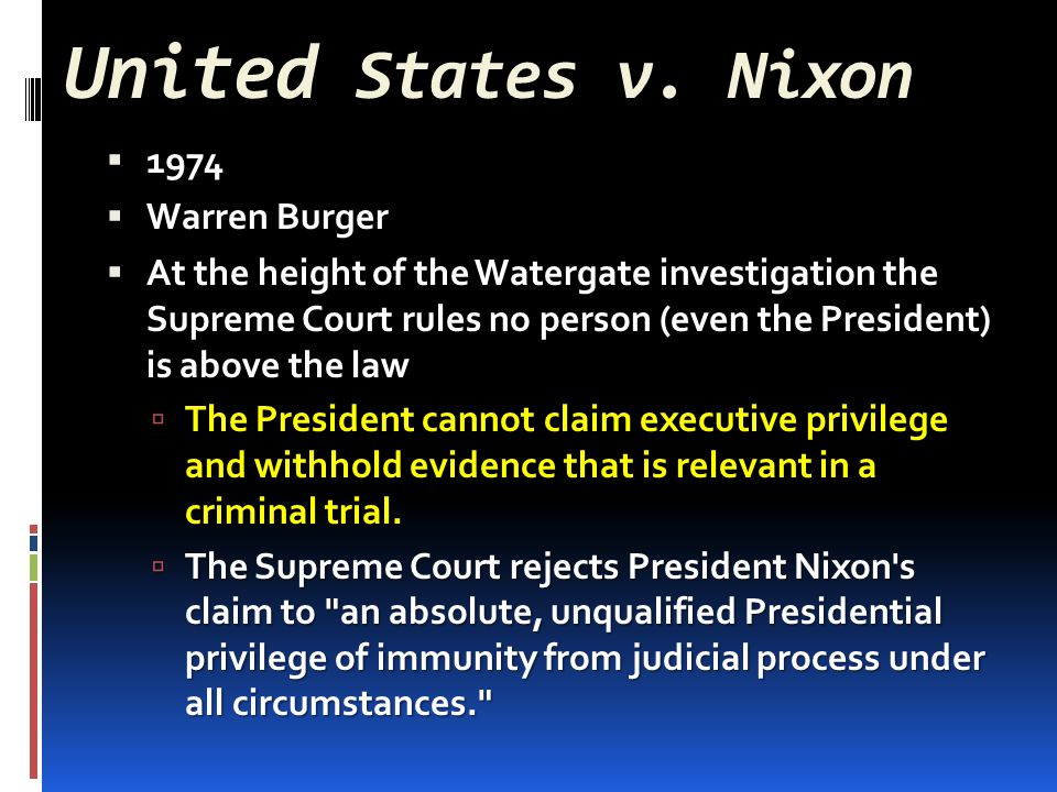 United States v. Nixon  1974  Warren Burger  At the height of the Watergate investigation the Supreme Court rules no person (even the President) is