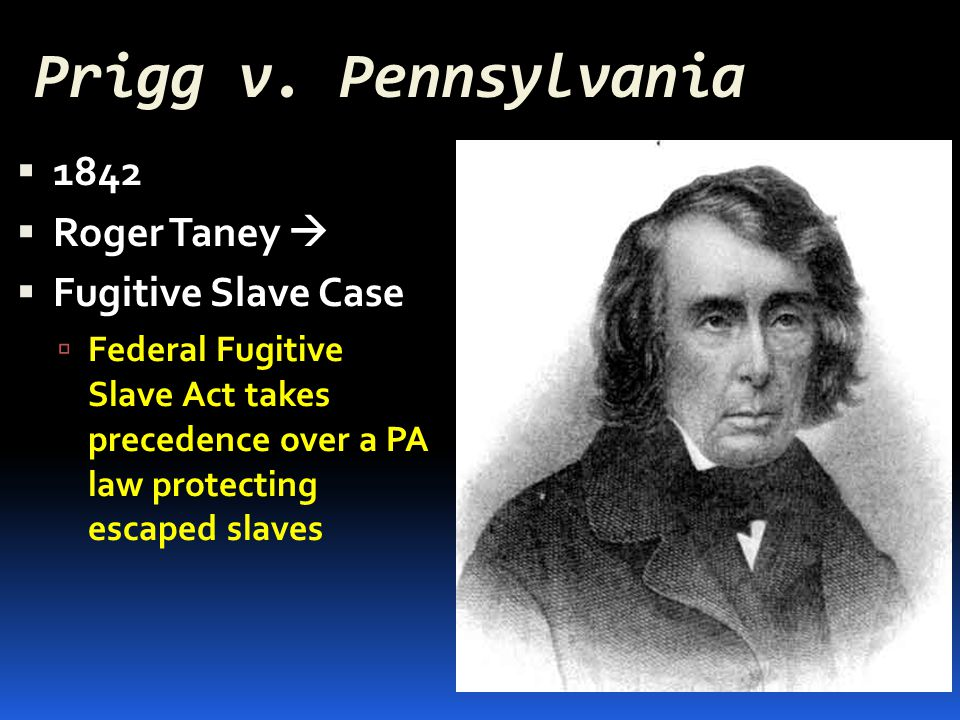 Prigg v. Pennsylvania  1842  Roger Taney   Fugitive Slave Case  Federal Fugitive Slave Act takes precedence over a PA law protecting escaped slav