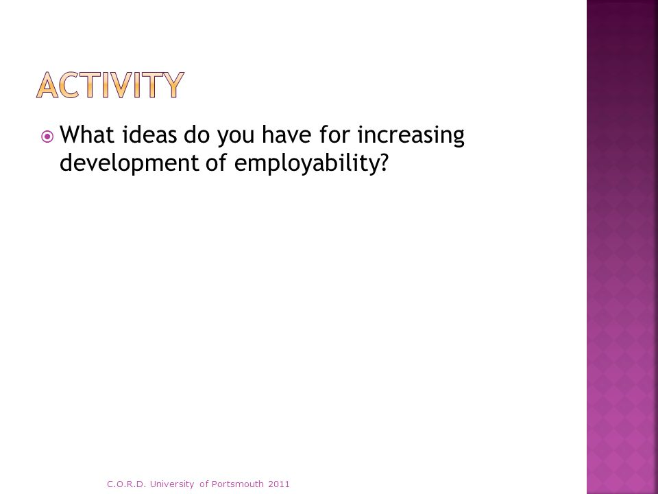  What ideas do you have for increasing development of employability? C.O.R.D. University of Portsmouth 2011