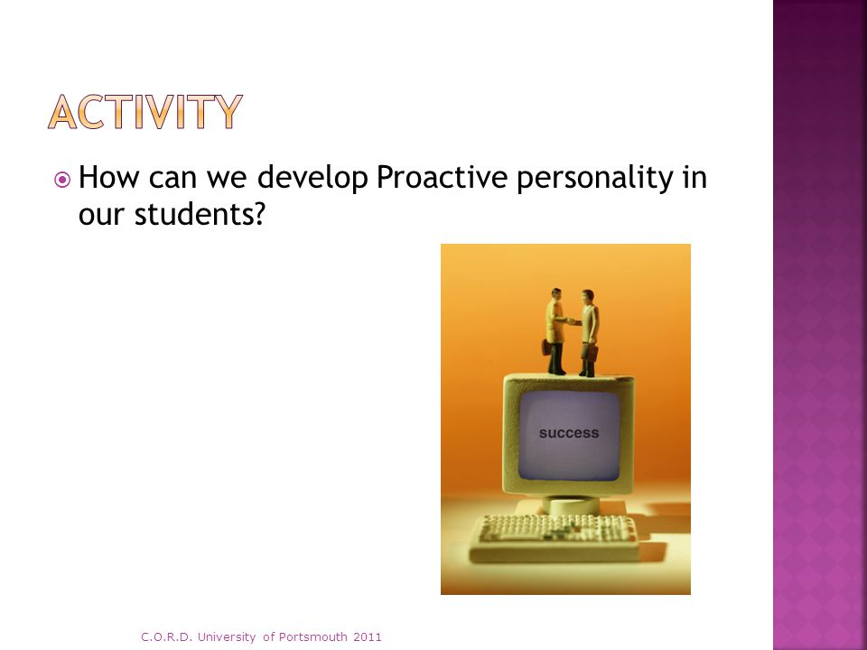  How can we develop Proactive personality in our students? C.O.R.D. University of Portsmouth 2011