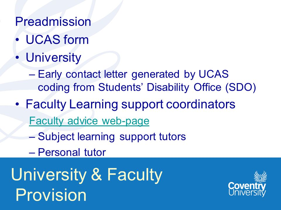 University & Faculty Provision Preadmission UCAS form University –Early contact letter generated by UCAS coding from Students' Disability Office (SDO) Faculty Learning support coordinators Faculty advice web-page –Subject learning support tutors –Personal tutor