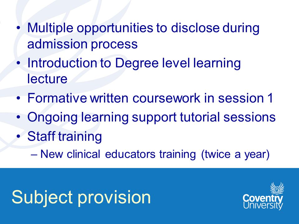 Subject provision Multiple opportunities to disclose during admission process Introduction to Degree level learning lecture Formative written coursework in session 1 Ongoing learning support tutorial sessions Staff training –New clinical educators training (twice a year)