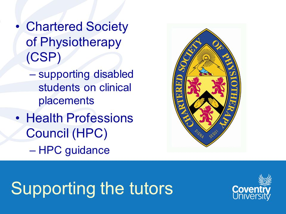 Supporting the tutors Chartered Society of Physiotherapy (CSP) –supporting disabled students on clinical placements Health Professions Council (HPC) –HPC guidance