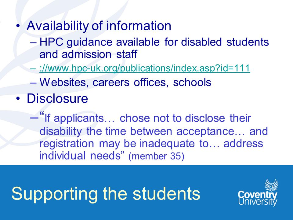 Supporting the students Availability of information –HPC guidance available for disabled students and admission staff –://www.hpc-uk.org/publications/index.asp?id=111://www.hpc-uk.org/publications/index.asp?id=111 –Websites, careers offices, schools Disclosure – If applicants… chose not to disclose their disability the time between acceptance… and registration may be inadequate to… address individual needs (member 35)