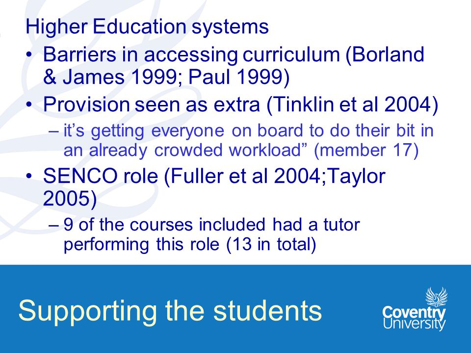 Higher Education systems Barriers in accessing curriculum (Borland & James 1999; Paul 1999) Provision seen as extra (Tinklin et al 2004) –it's getting everyone on board to do their bit in an already crowded workload (member 17) SENCO role (Fuller et al 2004;Taylor 2005) –9 of the courses included had a tutor performing this role (13 in total) Supporting the students