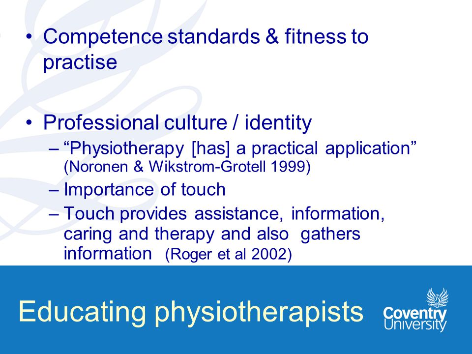 Educating physiotherapists Competence standards & fitness to practise Professional culture / identity – Physiotherapy [has] a practical application (Noronen & Wikstrom-Grotell 1999) –Importance of touch –Touch provides assistance, information, caring and therapy and also gathers information (Roger et al 2002)