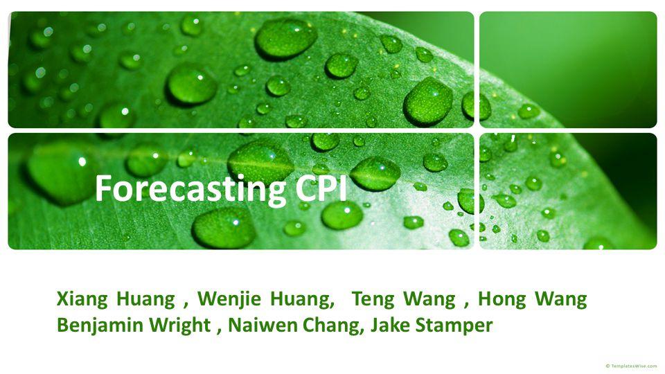 Forecasting CPI Xiang Huang, Wenjie Huang, Teng Wang, Hong Wang Benjamin Wright, Naiwen Chang, Jake Stamper