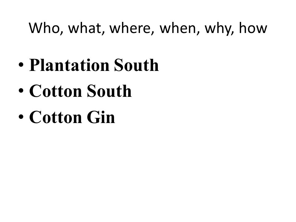 Who, what, where, when, why, how Plantation South Cotton South Cotton Gin