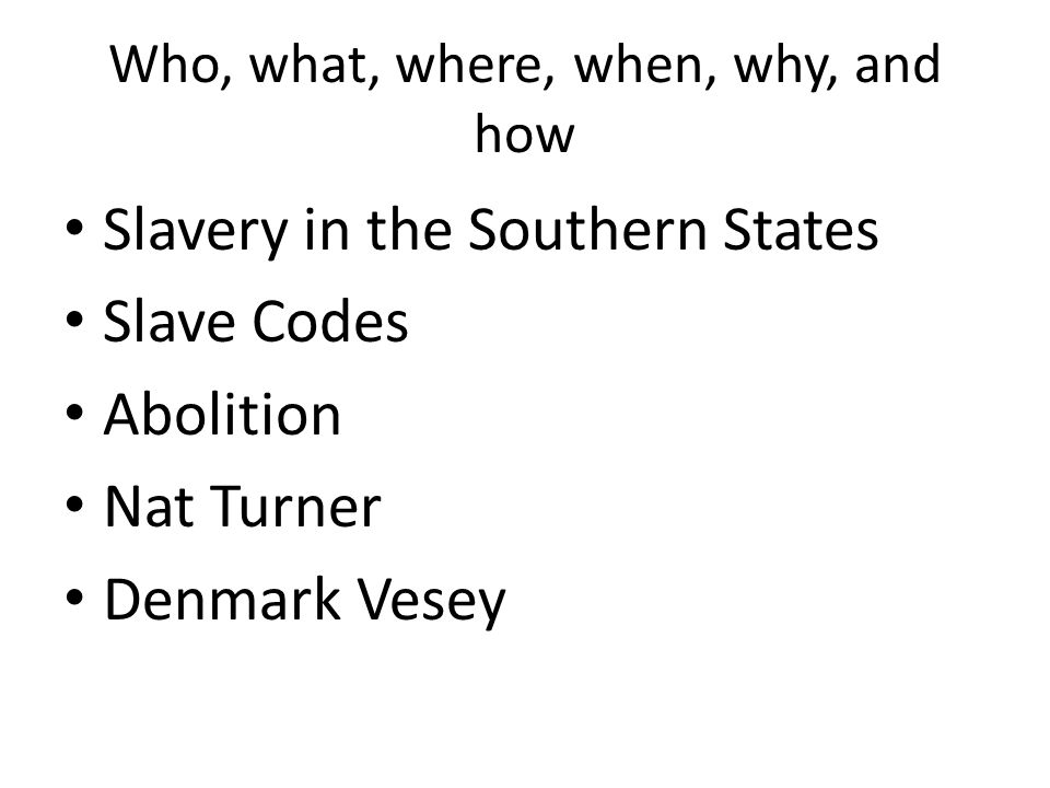 Who, what, where, when, why, and how Slavery in the Southern States Slave Codes Abolition Nat Turner Denmark Vesey
