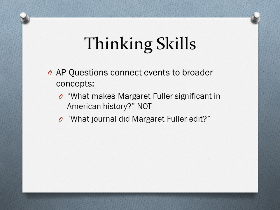 Thinking Skills O AP Questions connect events to broader concepts: O What makes Margaret Fuller significant in American history NOT O What journal did Margaret Fuller edit