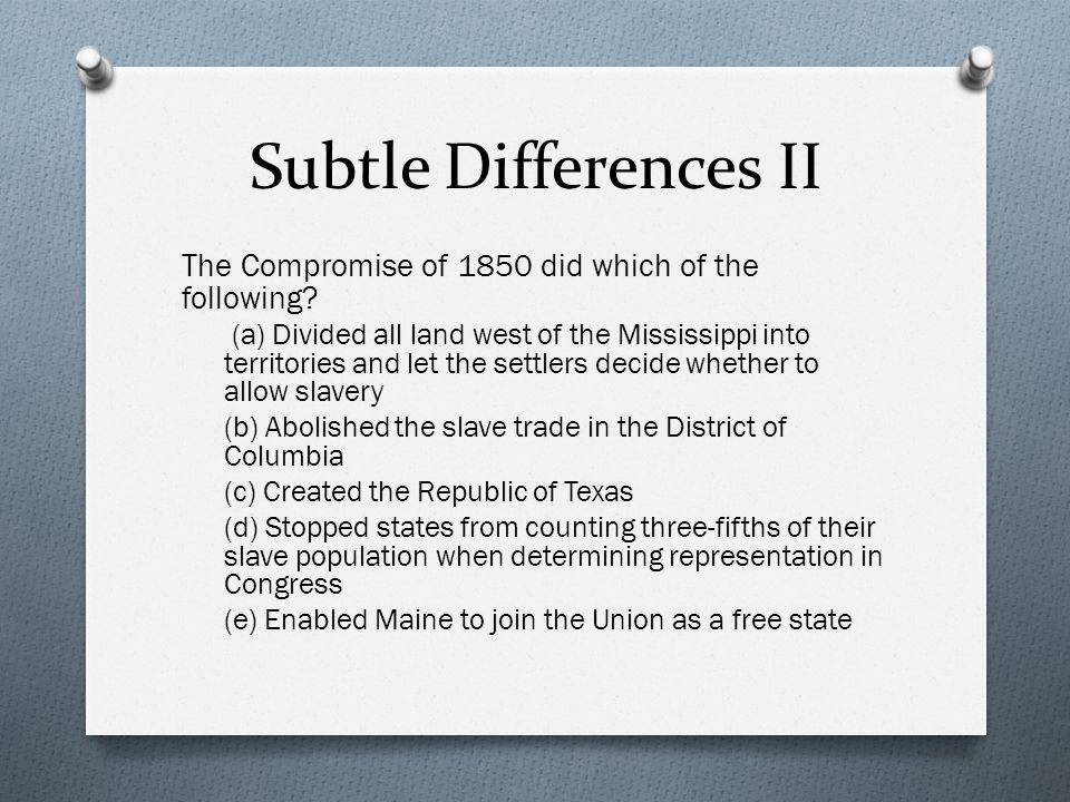 Subtle Differences II The Compromise of 1850 did which of the following.