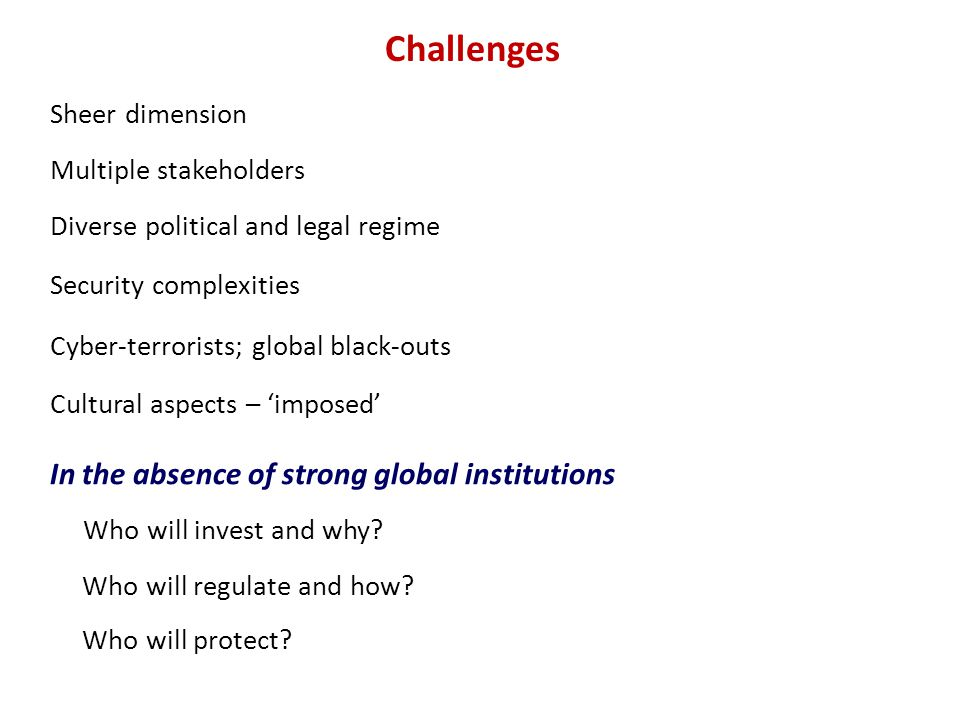 Challenges Sheer dimension Multiple stakeholders Diverse political and legal regime In the absence of strong global institutions Who will invest and why.