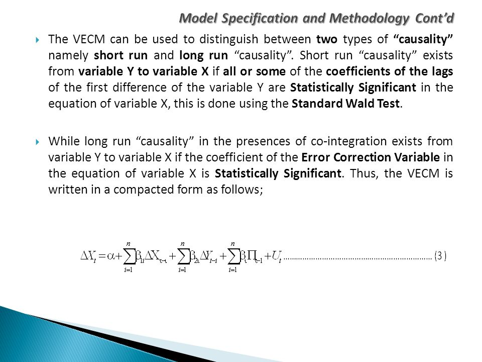 " The VECM can be used to distinguish between two types of ""causality"" namely short run and long run ""causality"". Short run ""causality"" exists from va"