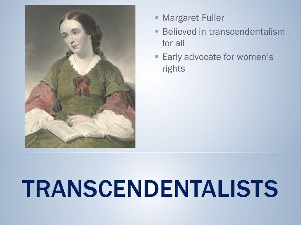 TRANSCENDENTALISTS  Margaret Fuller  Believed in transcendentalism for all  Early advocate for women's rights