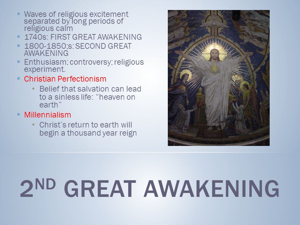  Waves of religious excitement separated by long periods of religious calm  1740s: FIRST GREAT AWAKENING  1800-1850;s: SECOND GREAT AWAKENING  Enthusiasm; controversy; religious experiment.