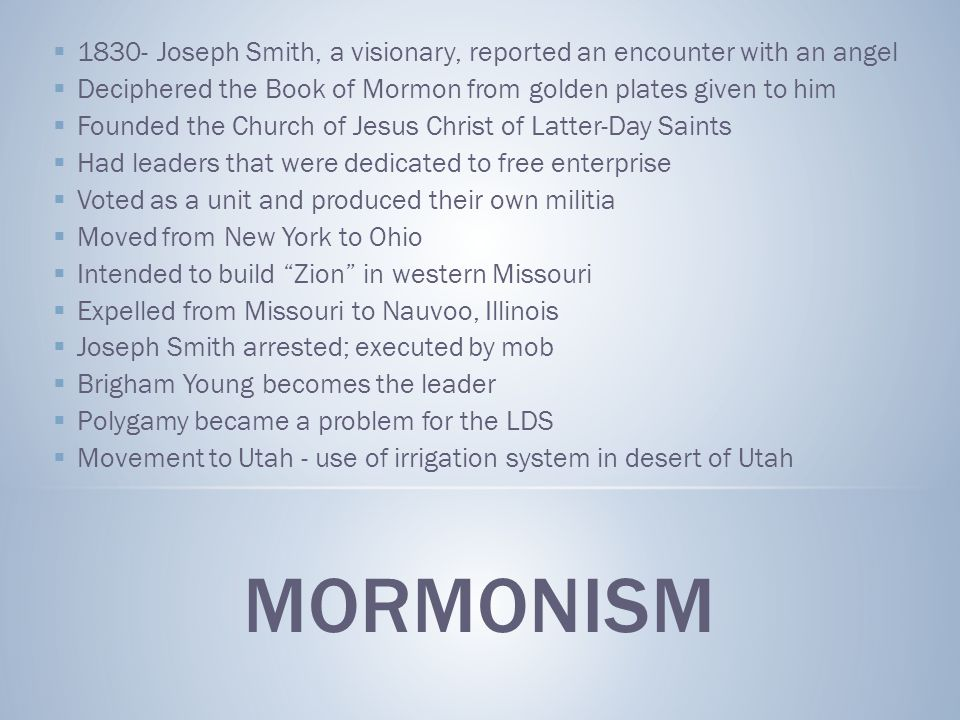 MORMONISM  1830- Joseph Smith, a visionary, reported an encounter with an angel  Deciphered the Book of Mormon from golden plates given to him  Founded the Church of Jesus Christ of Latter-Day Saints  Had leaders that were dedicated to free enterprise  Voted as a unit and produced their own militia  Moved from New York to Ohio  Intended to build Zion in western Missouri  Expelled from Missouri to Nauvoo, Illinois  Joseph Smith arrested; executed by mob  Brigham Young becomes the leader  Polygamy became a problem for the LDS  Movement to Utah - use of irrigation system in desert of Utah