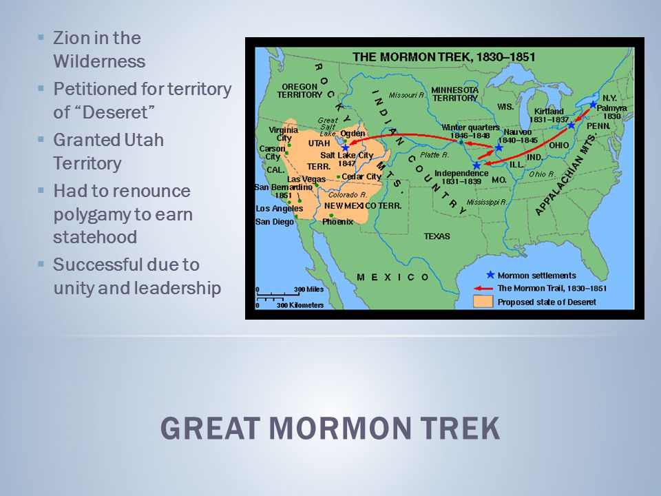  Zion in the Wilderness  Petitioned for territory of Deseret  Granted Utah Territory  Had to renounce polygamy to earn statehood  Successful due to unity and leadership GREAT MORMON TREK