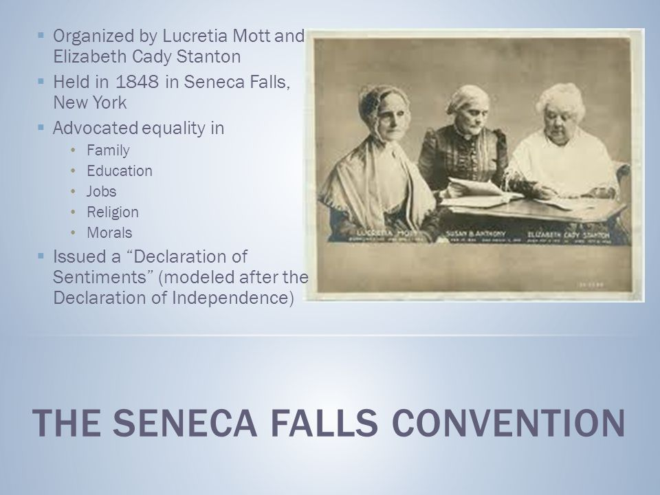  Organized by Lucretia Mott and Elizabeth Cady Stanton  Held in 1848 in Seneca Falls, New York  Advocated equality in Family Education Jobs Religion Morals  Issued a Declaration of Sentiments (modeled after the Declaration of Independence)