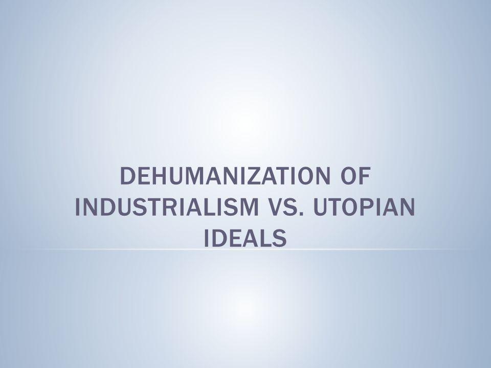DEHUMANIZATION OF INDUSTRIALISM VS. UTOPIAN IDEALS