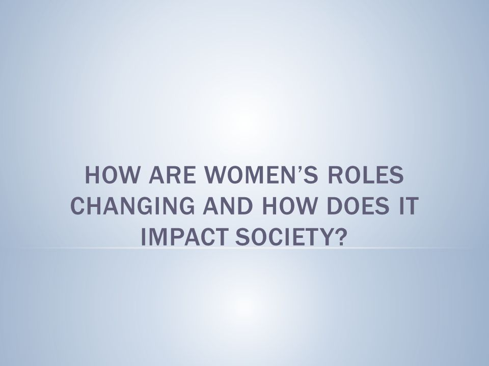 HOW ARE WOMEN'S ROLES CHANGING AND HOW DOES IT IMPACT SOCIETY?