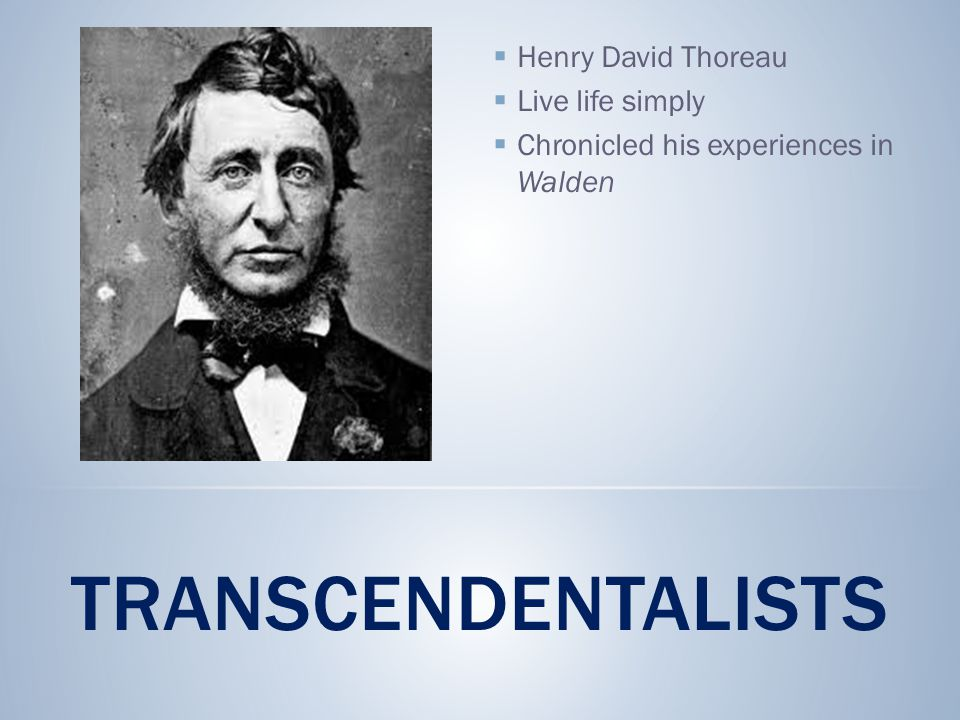 TRANSCENDENTALISTS  Henry David Thoreau  Live life simply  Chronicled his experiences in Walden