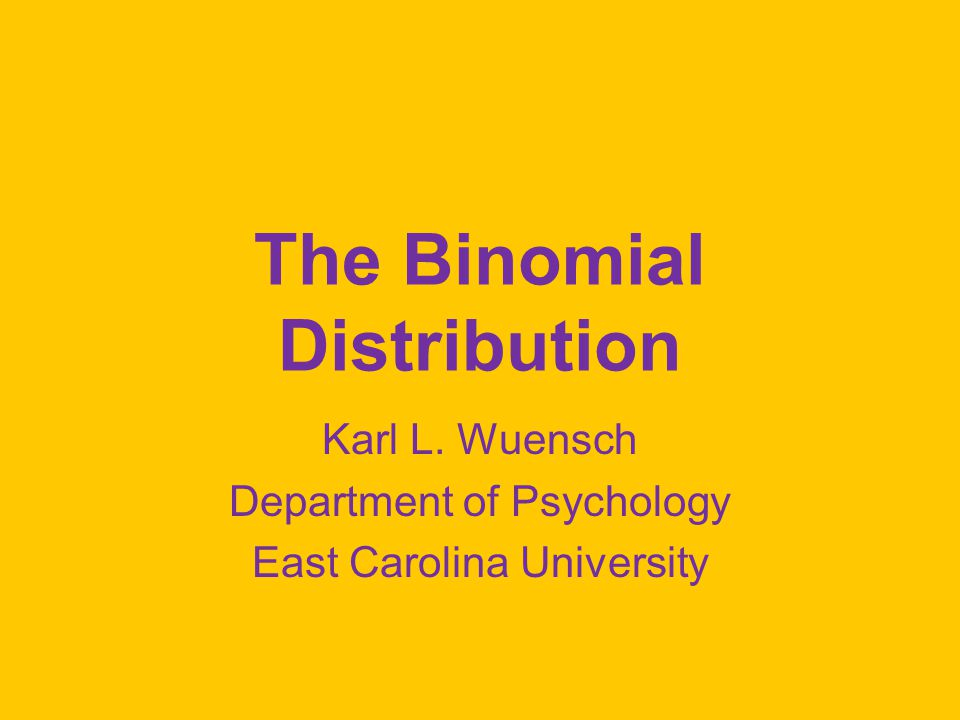 The Binomial Distribution Karl L. Wuensch Department of Psychology East Carolina University