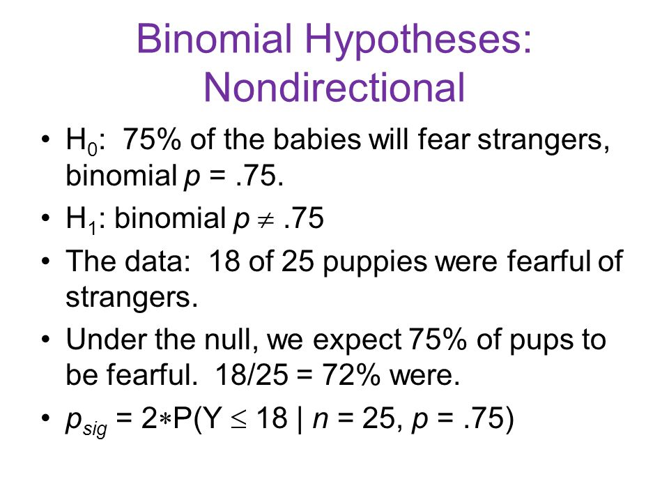 Binomial Hypotheses: Nondirectional H 0 : 75% of the babies will fear strangers, binomial p =.75. H 1 : binomial p .75 The data: 18 of 25 puppies wer