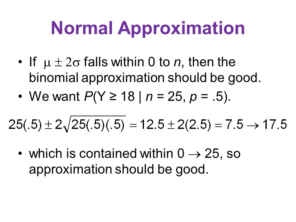 Normal Approximation If    falls within 0 to n, then the binomial approximation should be good. We want P(Y ≥ 18 | n = 25, p =.5). which is contai