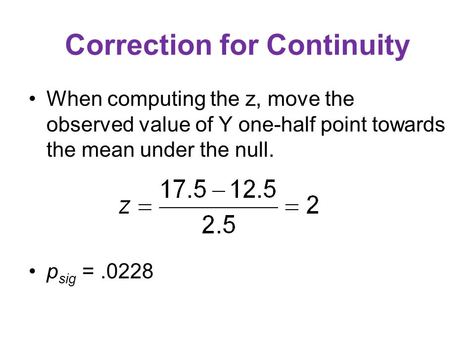 Correction for Continuity When computing the z, move the observed value of Y one-half point towards the mean under the null. p sig =.0228