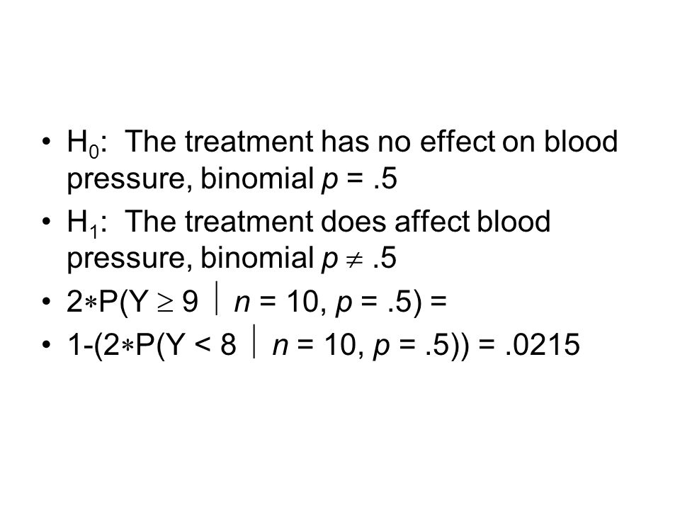 H 0 : The treatment has no effect on blood pressure, binomial p =.5 H 1 : The treatment does affect blood pressure, binomial p .5 2  P(Y  9  n = 1