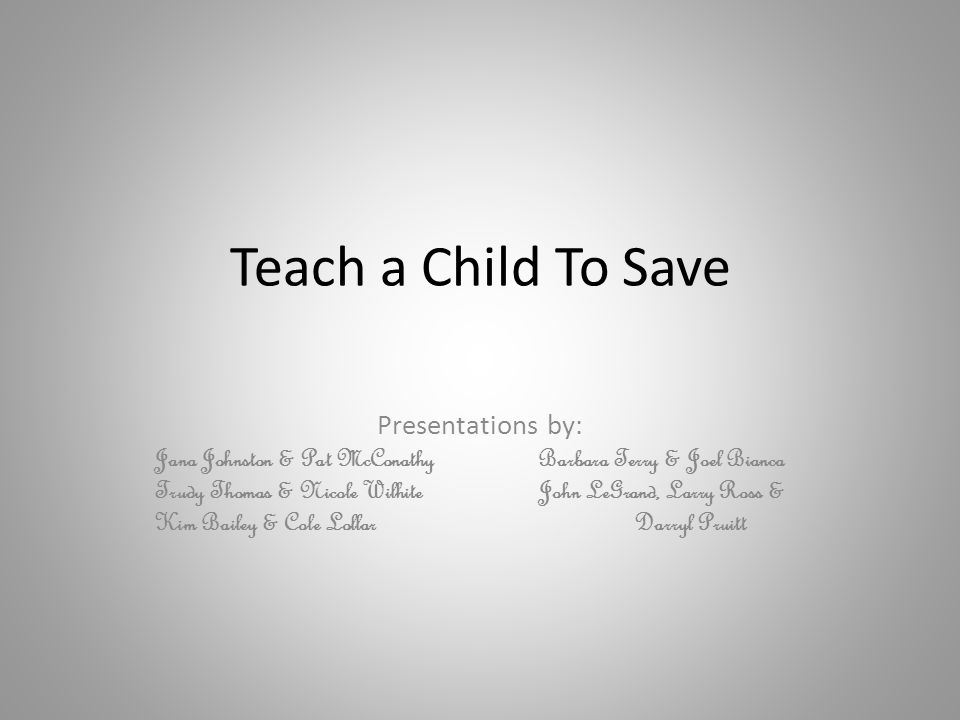 Teach a Child To Save Presentations by: Jana Johnston & Pat McConathyBarbara Terry & Joel Bianca Trudy Thomas & Nicole WilhiteJohn LeGrand, Larry Ross & Kim Bailey & Cole LollarDarryl Pruitt
