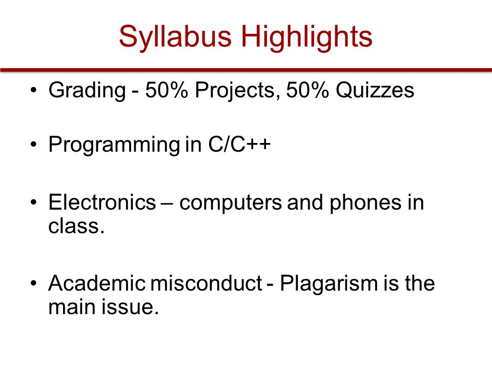 Syllabus Highlights Grading - 50% Projects, 50% Quizzes Programming in C/C++ Electronics – computers and phones in class.