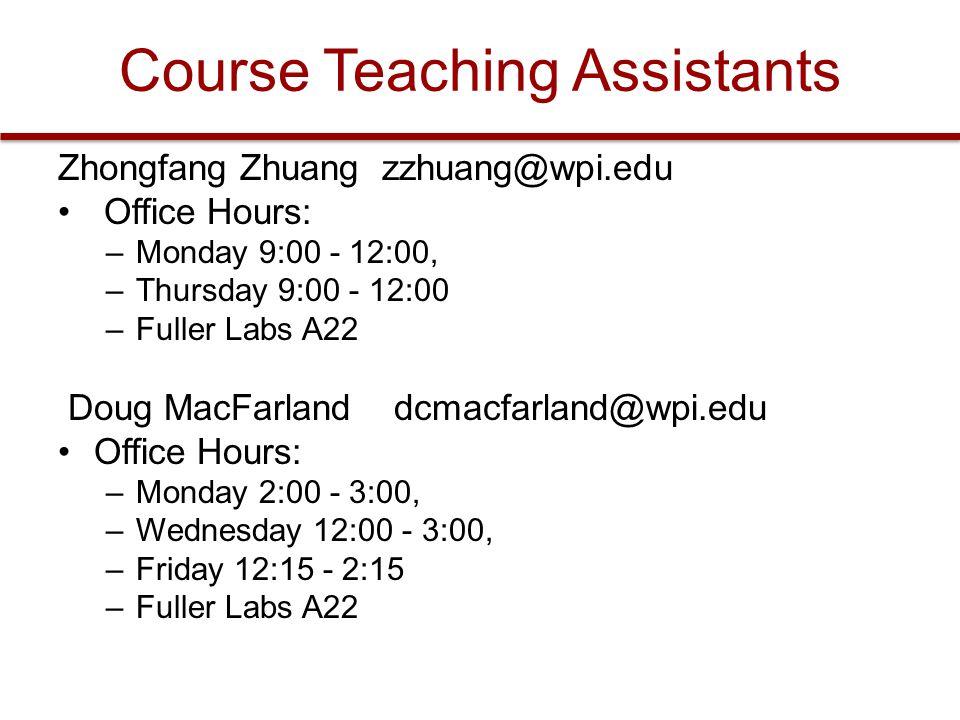 Course Teaching Assistants Zhongfang Zhuang zzhuang@wpi.edu Office Hours: –Monday 9:00 - 12:00, –Thursday 9:00 - 12:00 –Fuller Labs A22 Doug MacFarlan