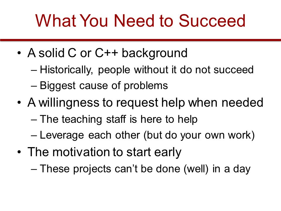 What You Need to Succeed A solid C or C++ background –Historically, people without it do not succeed –Biggest cause of problems A willingness to request help when needed –The teaching staff is here to help –Leverage each other (but do your own work) The motivation to start early –These projects can't be done (well) in a day