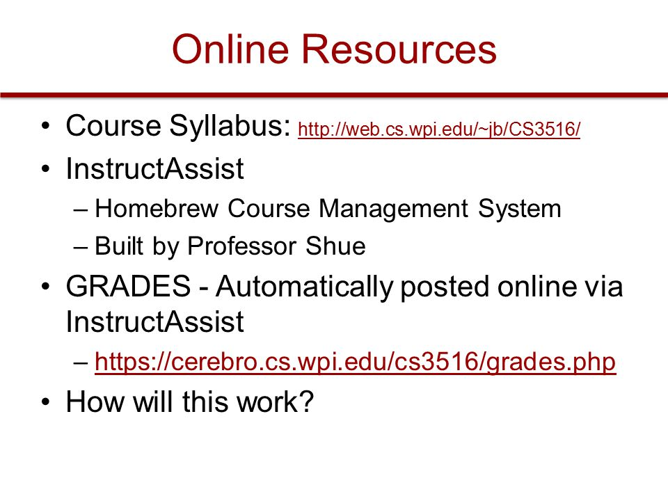 Online Resources Course Syllabus: http://web.cs.wpi.edu/~jb/CS3516/ http://web.cs.wpi.edu/~jb/CS3516/ InstructAssist –Homebrew Course Management System –Built by Professor Shue GRADES - Automatically posted online via InstructAssist –https://cerebro.cs.wpi.edu/cs3516/grades.phphttps://cerebro.cs.wpi.edu/cs3516/grades.php How will this work