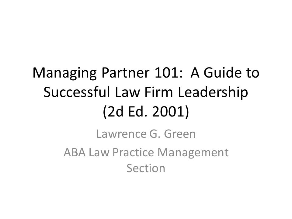 Managing Partner 101: A Guide to Successful Law Firm Leadership (2d Ed. 2001) Lawrence G. Green ABA Law Practice Management Section