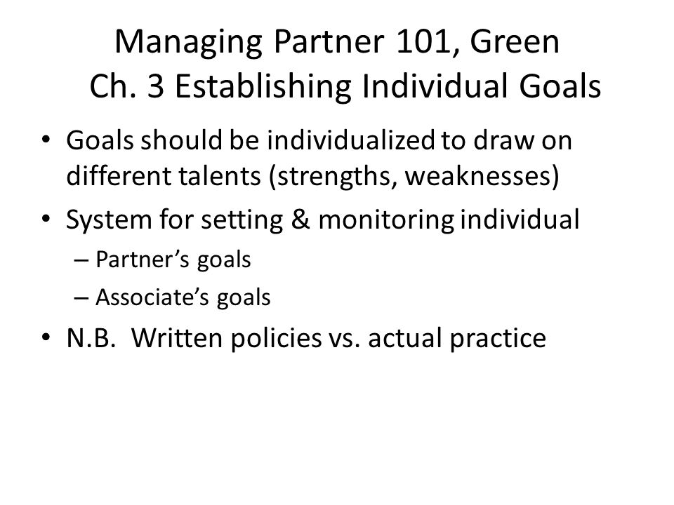 Managing Partner 101, Green Ch. 3 Establishing Individual Goals Goals should be individualized to draw on different talents (strengths, weaknesses) Sy