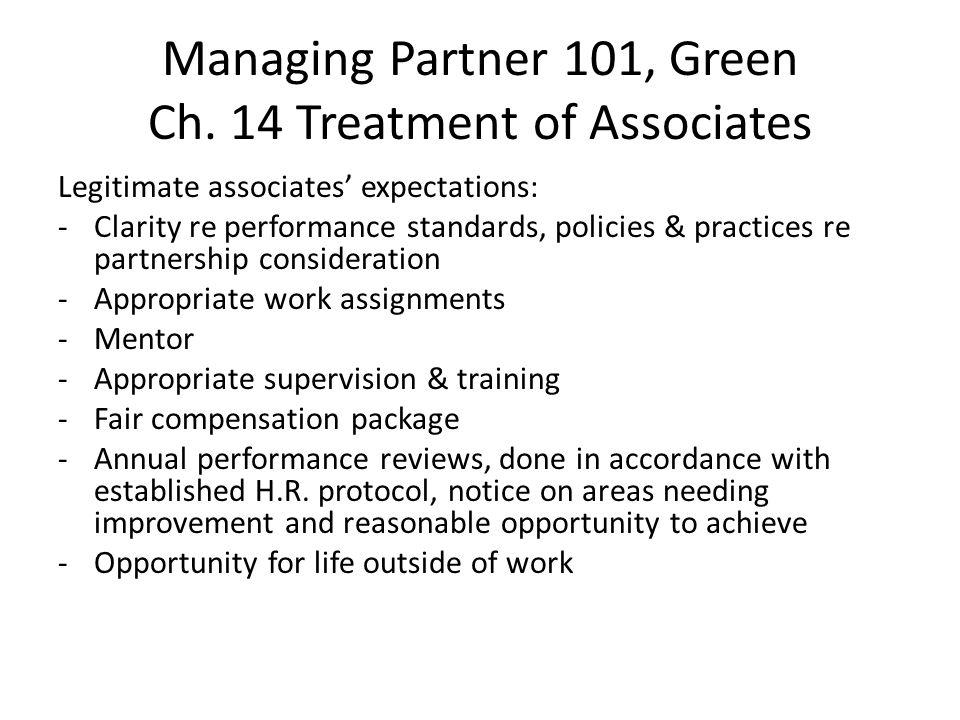 Managing Partner 101, Green Ch. 14 Treatment of Associates Legitimate associates' expectations: -Clarity re performance standards, policies & practice