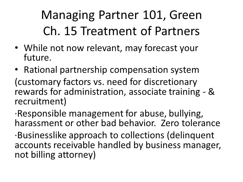 Managing Partner 101, Green Ch. 15 Treatment of Partners While not now relevant, may forecast your future. Rational partnership compensation system (c