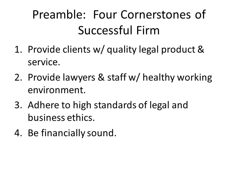 Preamble: Four Cornerstones of Successful Firm 1.Provide clients w/ quality legal product & service. 2.Provide lawyers & staff w/ healthy working envi