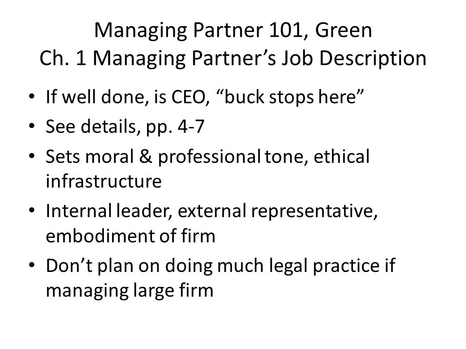 """Managing Partner 101, Green Ch. 1 Managing Partner's Job Description If well done, is CEO, """"buck stops here"""" See details, pp. 4-7 Sets moral & profess"""