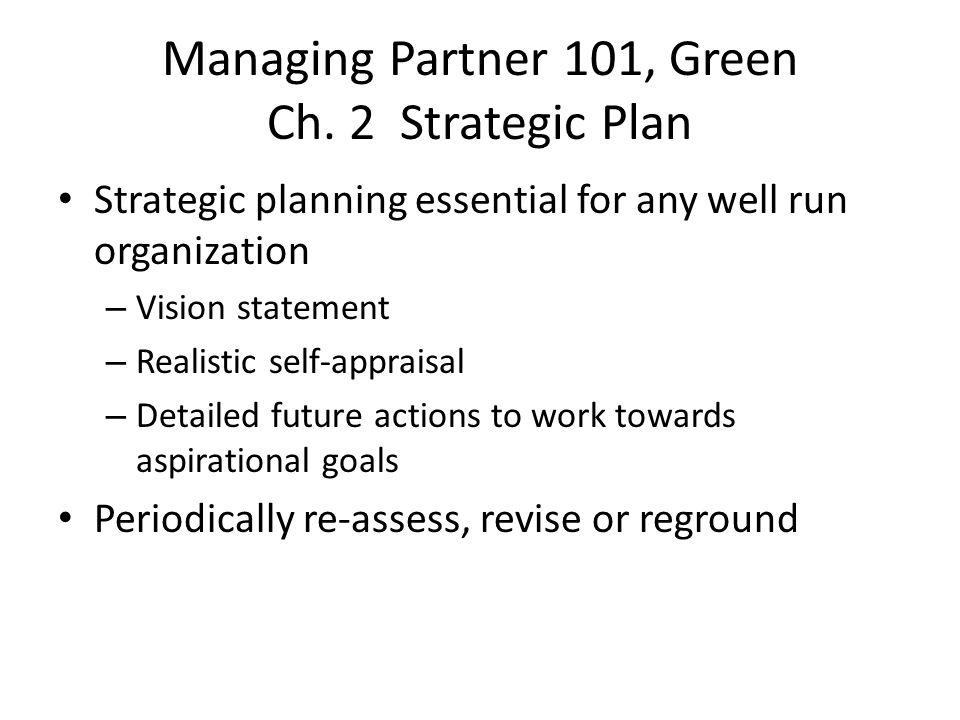 Managing Partner 101, Green Ch. 2 Strategic Plan Strategic planning essential for any well run organization – Vision statement – Realistic self-apprai