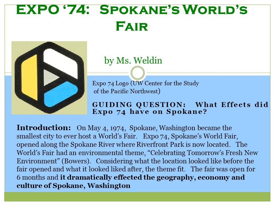 GUIDING QUESTION: What Effects did Expo 74 have on Spokane? EXPO '74: Spokane's World's Fair by Ms. Weldin Expo 74 Logo (UW Center for the Study of th