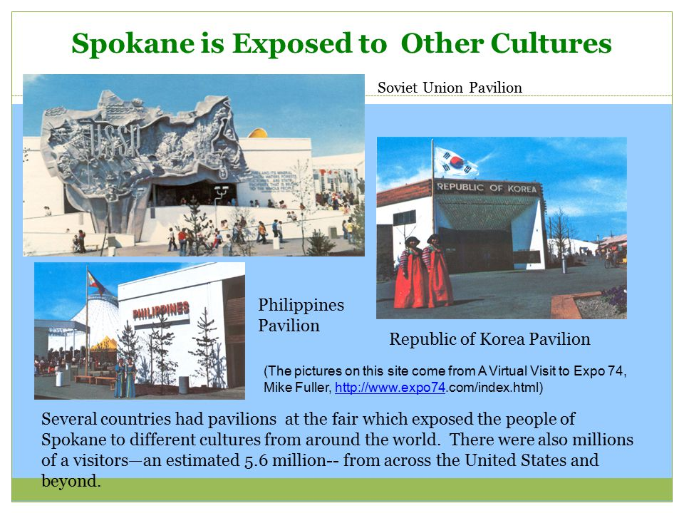 Spokane is Exposed to Other Cultures Republic of Korea Pavilion Several countries had pavilions at the fair which exposed the people of Spokane to dif