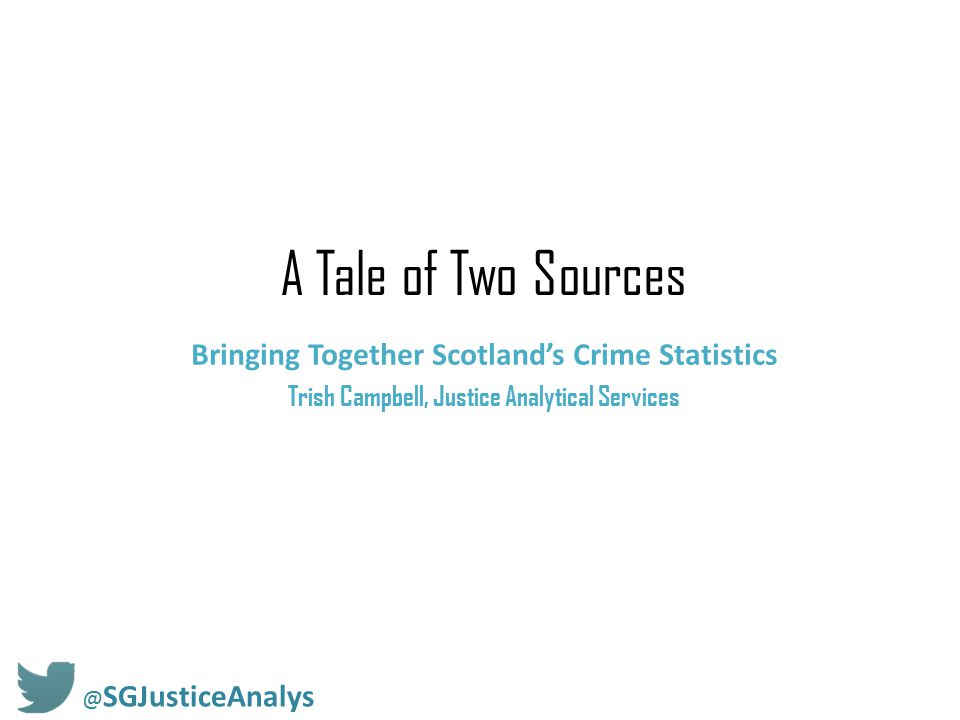 A Tale of Two Sources Bringing Together Scotland's Crime Statistics Trish Campbell, Justice Analytical Services @ SGJusticeAnalys