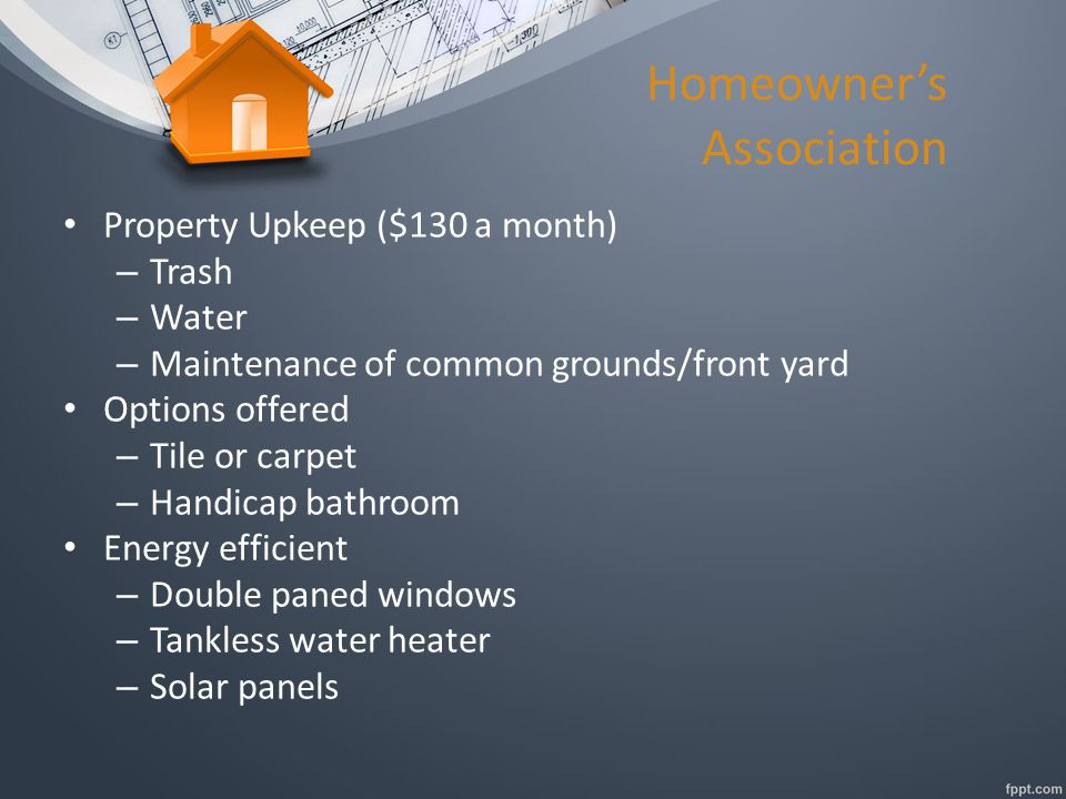 Homeowner's Association Property Upkeep ($130 a month) – Trash – Water – Maintenance of common grounds/front yard Options offered – Tile or carpet – Handicap bathroom Energy efficient – Double paned windows – Tankless water heater – Solar panels