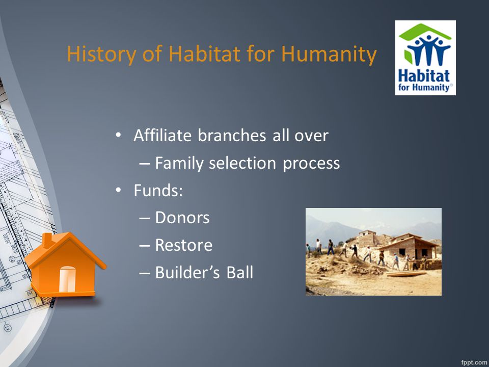 History of Habitat for Humanity Affiliate branches all over – Family selection process Funds: – Donors – Restore – Builder's Ball