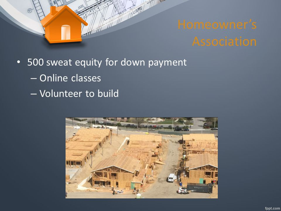 Homeowner's Association 500 sweat equity for down payment – Online classes – Volunteer to build